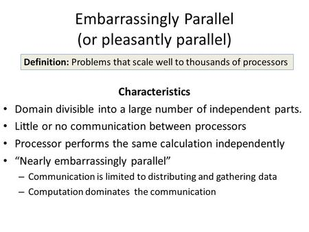 Embarrassingly Parallel (or pleasantly parallel) Characteristics Domain divisible into a large number of independent parts. Little or no communication.