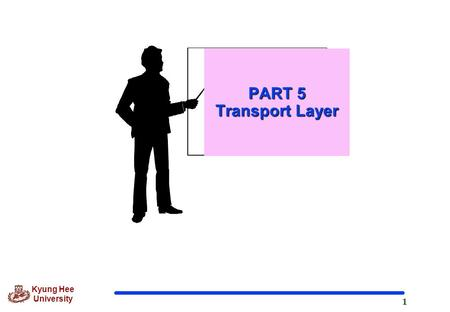 1 Kyung Hee University PART 5 Transport Layer. 2 Kyung Hee University Role of position of Transport Layer  Overseeing the delivery of data from a process,