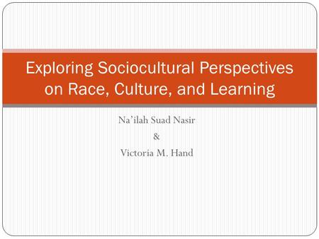 Na'ilah Suad Nasir & Victoria M. Hand Exploring Sociocultural Perspectives on Race, Culture, and Learning.