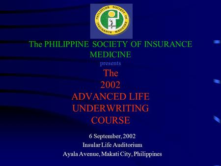 The PHILIPPINE SOCIETY OF INSURANCE MEDICINE presents The 2002 ADVANCED LIFE UNDERWRITING COURSE 6 September, 2002 Insular Life Auditorium Ayala Avenue,