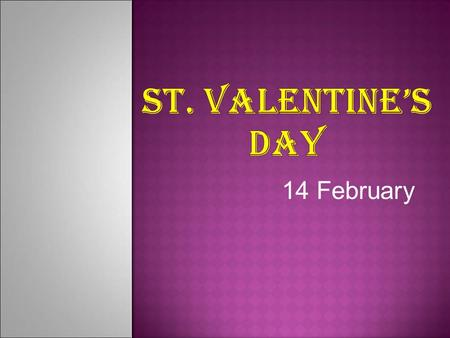 14 February. SSt. Valentine's Day is the day for exchanging love messages, chocolates, roses and promises.