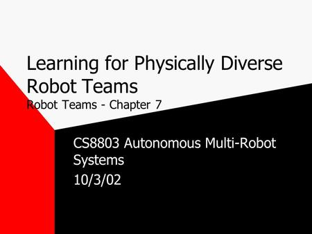 Learning for Physically Diverse Robot Teams Robot Teams - Chapter 7 CS8803 Autonomous Multi-Robot Systems 10/3/02.