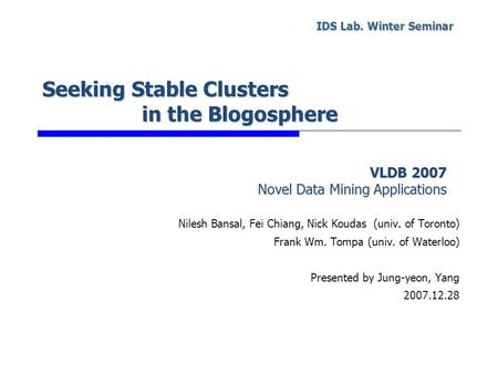 Seeking Stable Clusters in the Blogosphere Nilesh Bansal, Fei Chiang, Nick Koudas (univ. of Toronto) Frank Wm. Tompa (univ. of Waterloo) Presented by Jung-yeon,