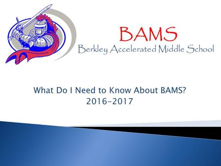 What Do I Need to Know About BAMS? 2016-2017 BAMS Berkley Accelerated Middle School.