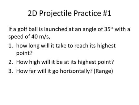 2D Projectile Practice #1 If a golf ball is launched at an angle of 35 ○ with a speed of 40 m/s, 1.how long will it take to reach its highest point? 2.How.