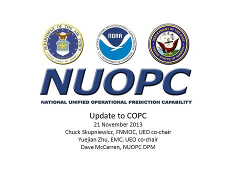 Update to COPC 21 November 2013 Chuck Skupniewicz, FNMOC, UEO co-chair Yuejian Zhu, EMC, UEO co-chair Dave McCarren, NUOPC DPM.