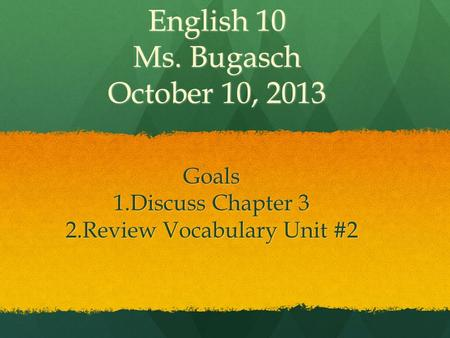 English 10 Ms. Bugasch October 10, 2013 Goals 1.Discuss Chapter 3 2.Review Vocabulary Unit #2.