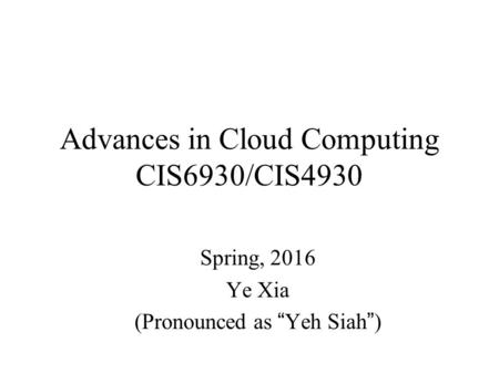 "Advances in Cloud Computing CIS6930/CIS4930 Spring, 2016 Ye Xia (Pronounced as ""Yeh Siah"")"