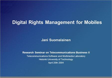 Digital Rights Management for Mobiles Jani Suomalainen Research Seminar on Telecommunications Business II Telecommunications Software and Multimedia Laboratory.
