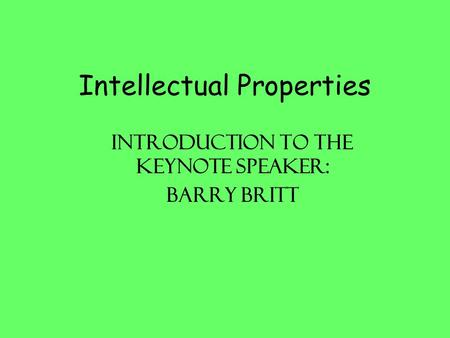 Intellectual Properties Introduction to the keynote speaker: Barry Britt.