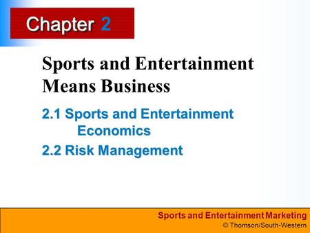Sports and Entertainment Marketing © Thomson/South-Western ChapterChapter Sports and Entertainment Means Business 2.1 Sports and Entertainment Economics.