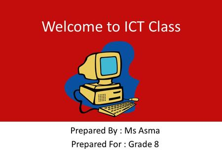 Welcome to ICT Class Prepared By : Ms Asma Prepared For : Grade 8.
