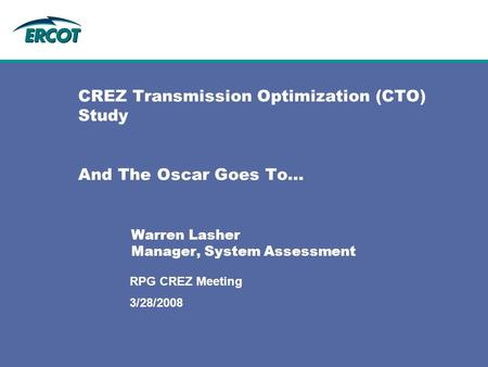 3/28/2008 RPG CREZ Meeting CREZ Transmission Optimization (CTO) Study And The Oscar Goes To… Warren Lasher Manager, System Assessment.