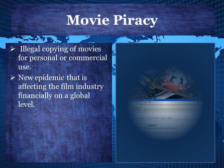 Movie Piracy  Illegal copying of movies for personal or commercial use.  New epidemic that is affecting the film industry financially on a global level.