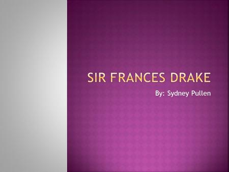 By: Sydney Pullen. Hello my name is Sydney Pullen and I'm here to talk to you about Sir Frances Drake. He was a great explorer. Sir Frances Drake was.