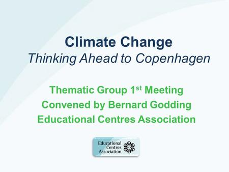 Climate Change Thinking Ahead to Copenhagen Thematic Group 1 st Meeting Convened by Bernard Godding Educational Centres Association.