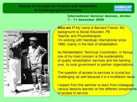 Access to Services for Persons with Disabilities in Challenging Environments International Seminar Amman, Jordan 7 – 11 december 2009 Who am I? Who am.