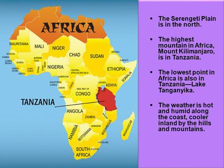  The Serengeti Plain is in the north.  The highest mountain in Africa, Mount Kilimanjaro, is in Tanzania.  The lowest point in Africa is also in Tanzania—Lake.