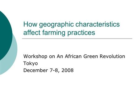 How geographic characteristics affect farming practices Workshop on An African Green Revolution Tokyo December 7-8, 2008.