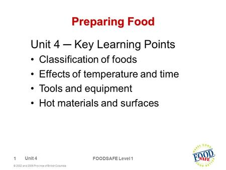 1 © 2002 and 2006 Province of British Columbia FOODSAFE Level 1 Preparing Food Unit 4 ─ Key Learning Points Classification of foods Effects of temperature.