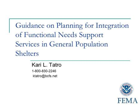 Guidance on Planning for Integration of Functional Needs Support Services in General Population Shelters Kari L. Tatro 1-800-830-2246
