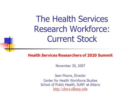 The Health Services Research Workforce: Current Stock Health Services Researchers of 2020 Summit November 30, 2007 Jean Moore, Director Center for Health.