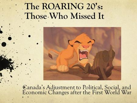 The ROARING 20's: Those Who Missed It Canada's Adjustment to Political, Social, and Economic Changes after the First World War.