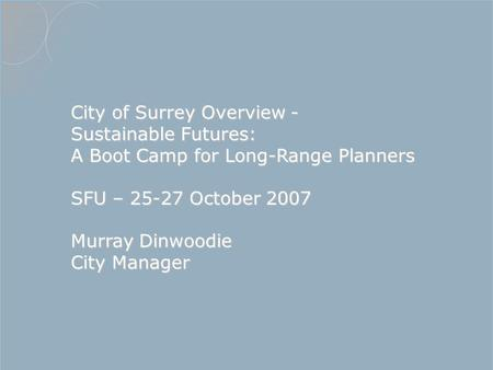 City of Surrey Overview - Sustainable Futures: A Boot Camp for Long-Range Planners SFU – 25-27 October 2007 Murray Dinwoodie City Manager.