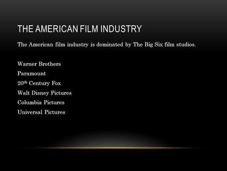 THE AMERICAN FILM INDUSTRY The American film industry is dominated by The Big Six film studios. Warner Brothers Paramount 20 th Century Fox Walt Disney.