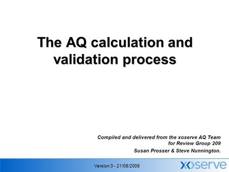 Version 3 - 21/08/2008 The AQ calculation and validation process Compiled and delivered from the xoserve AQ Team for Review Group 209 Susan Prosser & Steve.