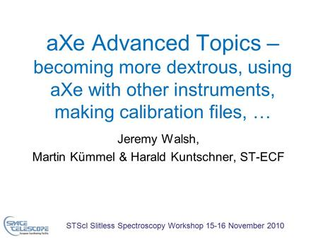 STScI Slitless Spectroscopy Workshop 15-16 November 2010 aXe Advanced Topics – becoming more dextrous, using aXe with other instruments, making calibration.