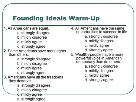 Founding Ideals Warm-Up 1. All Americans are equal. a. strongly disagree b. mildly disagree c. mildly agree d. strongly agree 2. Some Americans have more.