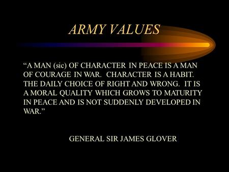 "ARMY VALUES ""A MAN (sic) OF CHARACTER IN PEACE IS A MAN OF COURAGE IN WAR. CHARACTER IS A HABIT. THE DAILY CHOICE OF RIGHT AND WRONG. IT IS A MORAL QUALITY."
