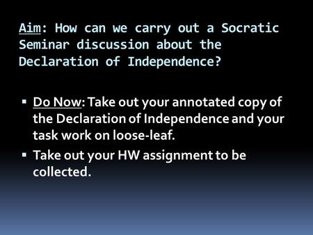 Aim: How can we carry out a Socratic Seminar discussion about the Declaration of Independence?  Do Now: Take out your annotated copy of the Declaration.