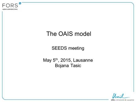 The OAIS model SEEDS meeting May 5 th, 2015, Lausanne Bojana Tasic.