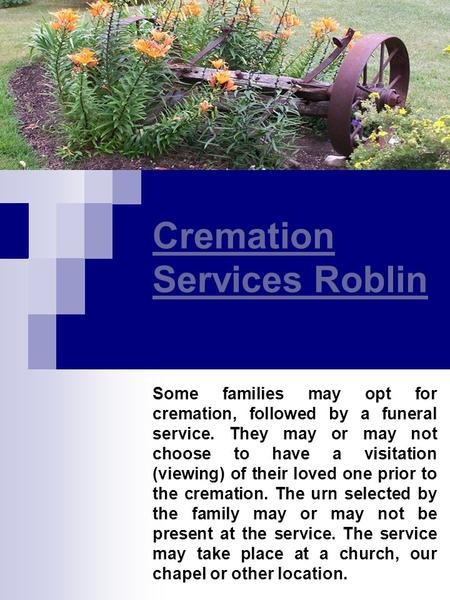 Cremation Services Roblin Some families may opt for cremation, followed by a funeral service. They may or may not choose to have a visitation (viewing)