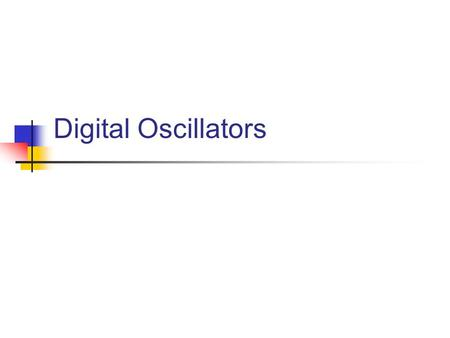 Digital Oscillators. Everything is a Table A table is an indexed list of elements (or values) A digital oscillator or soundfile is no different.