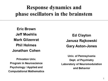 1 Response dynamics and phase oscillators in the brainstem Eric Brown Jeff Moehlis Mark Gilzenrat Phil Holmes Jonathan Cohen Princeton Univ. Program in.