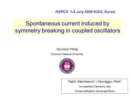Spontaneous current induced by symmetry breaking in coupled oscillators NSPCS 1-4 July 2008 KIAS, Korea Fabio Marchesoni 1 / Hyunggyu Park 2 1 Universita.