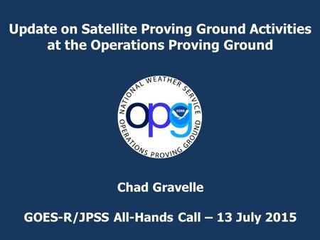 Update on Satellite Proving Ground Activities at the Operations Proving Ground Chad Gravelle GOES-R/JPSS All-Hands Call – 13 July 2015.