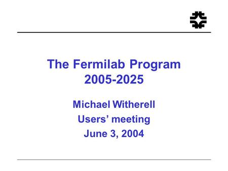 The Fermilab Program 2005-2025 Michael Witherell Users' meeting June 3, 2004.