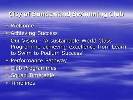 City of Sunderland Swimming Club  Welcome  Achieving Success Our Vision - 'A sustainable World Class Programme achieving excellence from Learn to Swim.