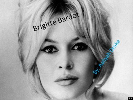 Brigitte Bardot By: Aaliyah Drake. Brigitte Bardot Facts Brigitte Anne-Marie Bardot is former French actress, singer and fashion model. Born September.