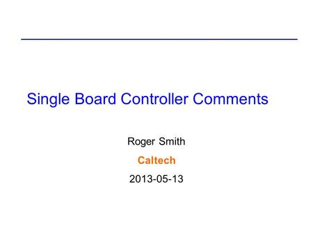 Single Board Controller Comments Roger Smith Caltech 2013-05-13.