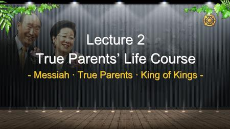 Lecture 2 True Parents' Life Course - Messiah · True Parents · King of Kings -