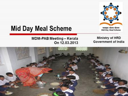 1 Mid Day Meal Scheme Ministry of HRD Government of India MDM-PAB Meeting – Kerala On 12.03.2013.