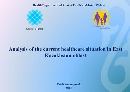 Analysis of the current healthcare situation in East Kazakhstan oblast Ust-Kamenogorsk 2015 Health Department Akimat of East Kazakhstan Oblast.