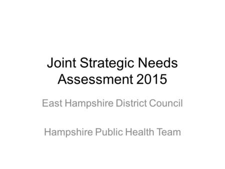 Joint Strategic Needs Assessment 2015 East Hampshire District Council Hampshire Public Health Team.