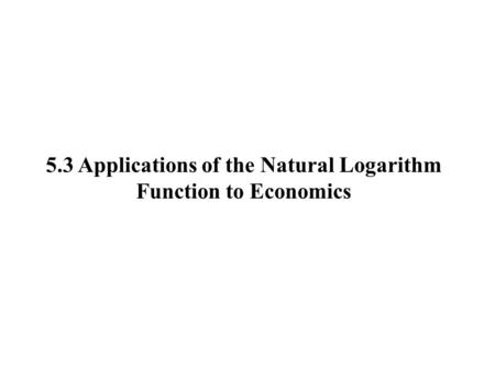 5.3 Applications of the Natural Logarithm Function to Economics.