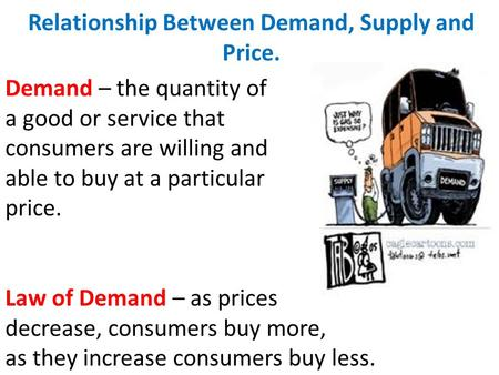 Relationship Between Demand, Supply and Price. Demand – the quantity of a good or service that consumers are willing and able to buy at a particular price.